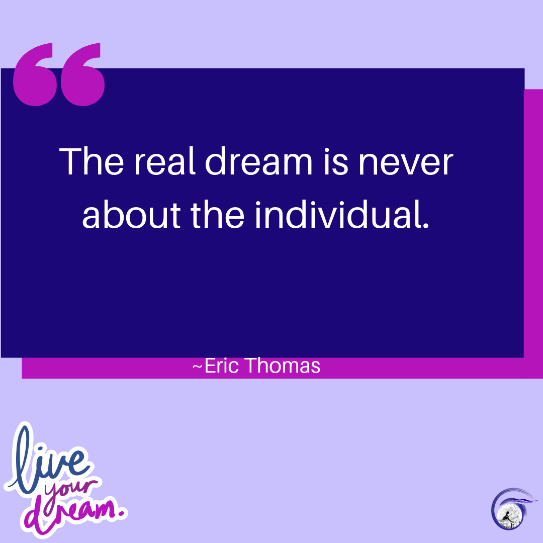 """The real dream is never about the individual."" ~ Eric Thomas"
